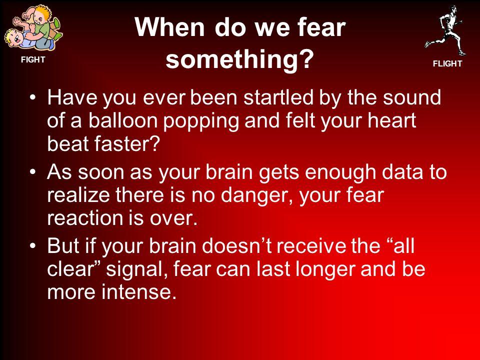 FIGHT FLIGHT When do we fear something.