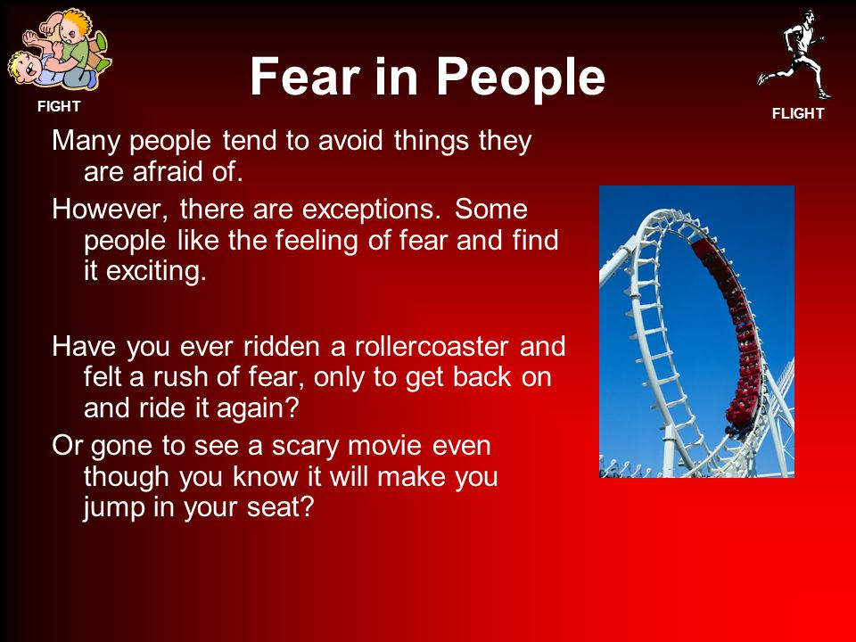 FIGHT FLIGHT Fear in People Many people tend to avoid things they are afraid of.