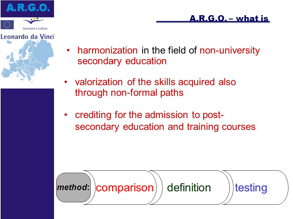 European harmonization in non-university secondary education comparisonthe comparison between the state of the art of the systems in the partner countries the definition of a standard of skills characterizing the professional figure dealt with in the project the testing of the standard consistency inside the companies comparison definition testing A.R.G.O.