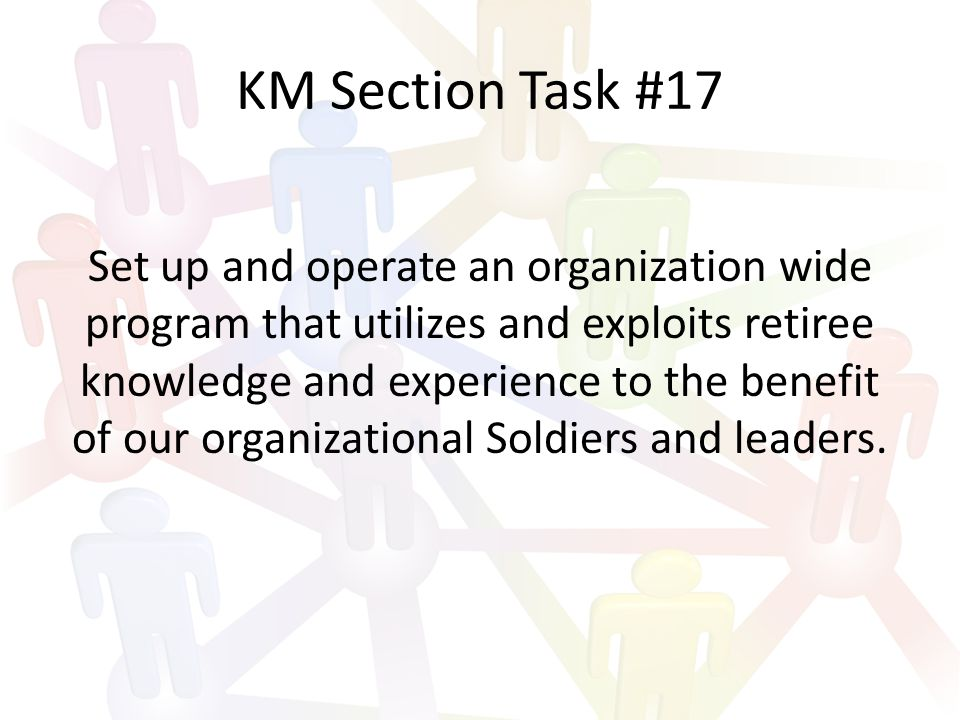 KM Section Task #18 Work closely with our organizational IT section to ensure availability to our personnel of state-of-the-art knowledge transfer software tools.