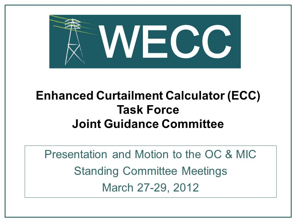 2 ECC Task Force Members  OC - Brenda Ambrosi – BC Hydro  OC - Carl Dobbs – WAPA CA  OC - David Lunceford - CAISO  MIC - Raj Hundal – Powerex  MIC - David Lemmons – Xcel (Vice Chair)  MIC - Doug Reese – Tri-State  WECC RC - Linda Perez (Chair)  WECC RC - Jeff Sundvick (acting Chair) Enhanced Curtailment Calculator, ECC