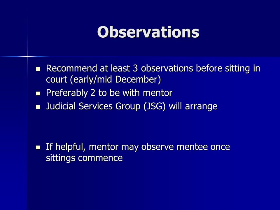 Meetings Mentor should contact mentee as soon as possible after this seminar to arrange initial meeting, to take place before or after the first sitting as a deputy Mentor should contact mentee as soon as possible after this seminar to arrange initial meeting, to take place before or after the first sitting as a deputy At the initial meeting, parties should clarify understanding of the purposes of mentoring and agree what they hope to achieve through the experience At the initial meeting, parties should clarify understanding of the purposes of mentoring and agree what they hope to achieve through the experience Agree a basic framework – what way might the mentor support the mentee, frequency of meetings, opportunities for review Agree a basic framework – what way might the mentor support the mentee, frequency of meetings, opportunities for review Suggest 2 review meetings during the year Suggest 2 review meetings during the year Additional meetings at the request of the mentee Additional meetings at the request of the mentee The mentor takes responsibility for monitoring the process and ensuring contact is appropriately managed The mentor takes responsibility for monitoring the process and ensuring contact is appropriately managed Ensure the mentee is familiar with or has access to various Bench Books and guidelines so that the mentee is well prepared to deal with a range of issues Ensure the mentee is familiar with or has access to various Bench Books and guidelines so that the mentee is well prepared to deal with a range of issues Dont forget the phone and email.