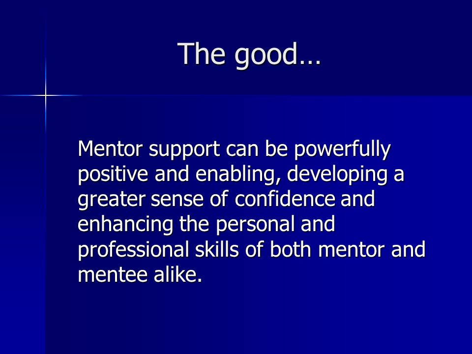 …the bad… A less effective mentoring relationship can be inhibiting, encouraging dependency and reducing self- confidence and a sense of autonomy on the part of the mentee.