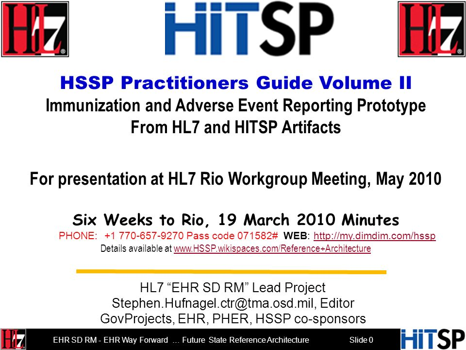 Slide 0 EHR SD RM - EHR Way Forward … Future State Reference Architecture HSSP Practitioners Guide Volume II Immunization and Adverse Event Reporting Prototype From HL7 and HITSP Artifacts For presentation at HL7 Rio Workgroup Meeting, May 2010 Six Weeks to Rio, 19 March 2010 Minutes PHONE: +1 770-657-9270 Pass code 071582# WEB: http://my.dimdim.com/hssphttp://my.dimdim.com/hssp Details available at www.HSSP.wikispaces.com/Reference+Architecturewww.HSSP.wikispaces.com/Reference+Architecture HL7 EHR SD RM Lead Project Stephen.Hufnagel.ctr@tma.osd.mil, Editor GovProjects, EHR, PHER, HSSP co-sponsors