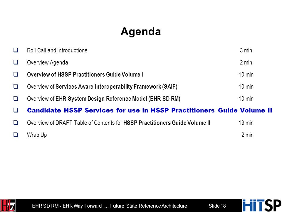 Slide 18 EHR SD RM - EHR Way Forward … Future State Reference Architecture Agenda Roll Call and Introductions 3 min Overview Agenda 2 min Overview of HSSP Practitioners Guide Volume I 10 min Overview of Services Aware Interoperability Framework (SAIF) 10 min Overview of EHR System Design Reference Model (EHR SD RM) 10 min Candidate HSSP Services for use in HSSP Practitioners Guide Volume II Overview of DRAFT Table of Contents for HSSP Practitioners Guide Volume II 13 min Wrap Up 2 min