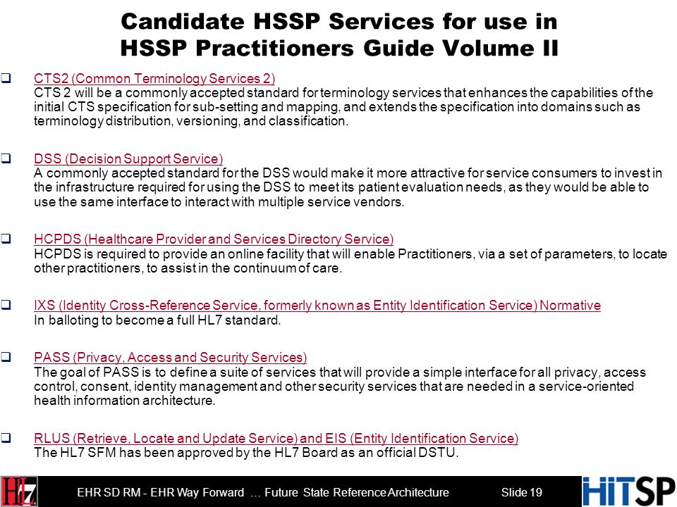 Slide 19 EHR SD RM - EHR Way Forward … Future State Reference Architecture Candidate HSSP Services for use in HSSP Practitioners Guide Volume II CTS2 (Common Terminology Services 2) CTS 2 will be a commonly accepted standard for terminology services that enhances the capabilities of the initial CTS specification for sub-setting and mapping, and extends the specification into domains such as terminology distribution, versioning, and classification.