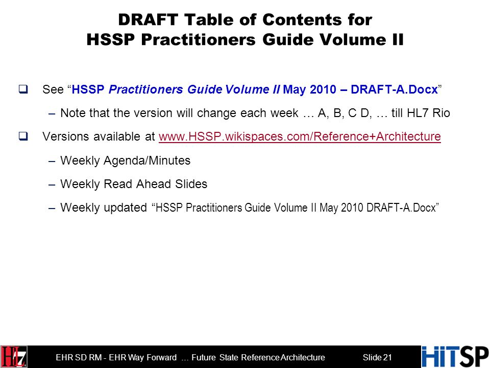 Slide 21 EHR SD RM - EHR Way Forward … Future State Reference Architecture DRAFT Table of Contents for HSSP Practitioners Guide Volume II See HSSP Practitioners Guide Volume II May 2010 – DRAFT-A.Docx –Note that the version will change each week … A, B, C D, … till HL7 Rio Versions available at www.HSSP.wikispaces.com/Reference+Architecturewww.HSSP.wikispaces.com/Reference+Architecture –Weekly Agenda/Minutes –Weekly Read Ahead Slides –Weekly updated HSSP Practitioners Guide Volume II May 2010 DRAFT-A.Docx