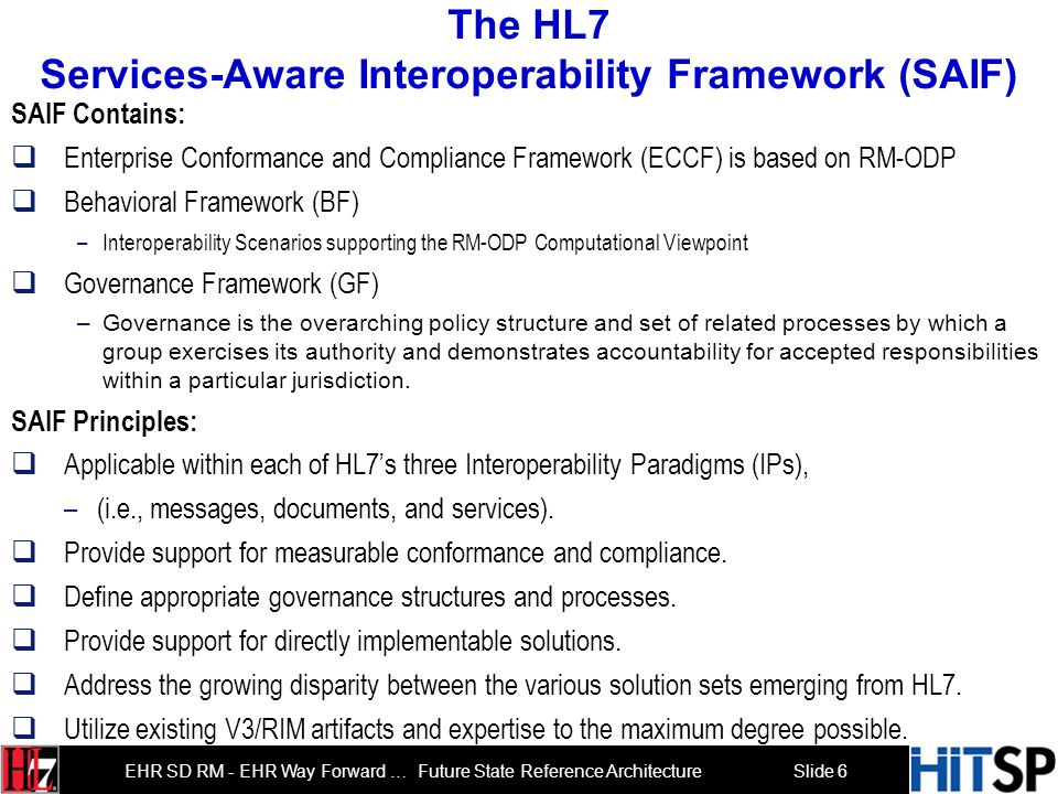 Slide 6 EHR SD RM - EHR Way Forward … Future State Reference Architecture The HL7 Services-Aware Interoperability Framework (SAIF) SAIF Contains: Enterprise Conformance and Compliance Framework (ECCF) is based on RM-ODP Behavioral Framework (BF) –Interoperability Scenarios supporting the RM-ODP Computational Viewpoint Governance Framework (GF) –Governance is the overarching policy structure and set of related processes by which a group exercises its authority and demonstrates accountability for accepted responsibilities within a particular jurisdiction.