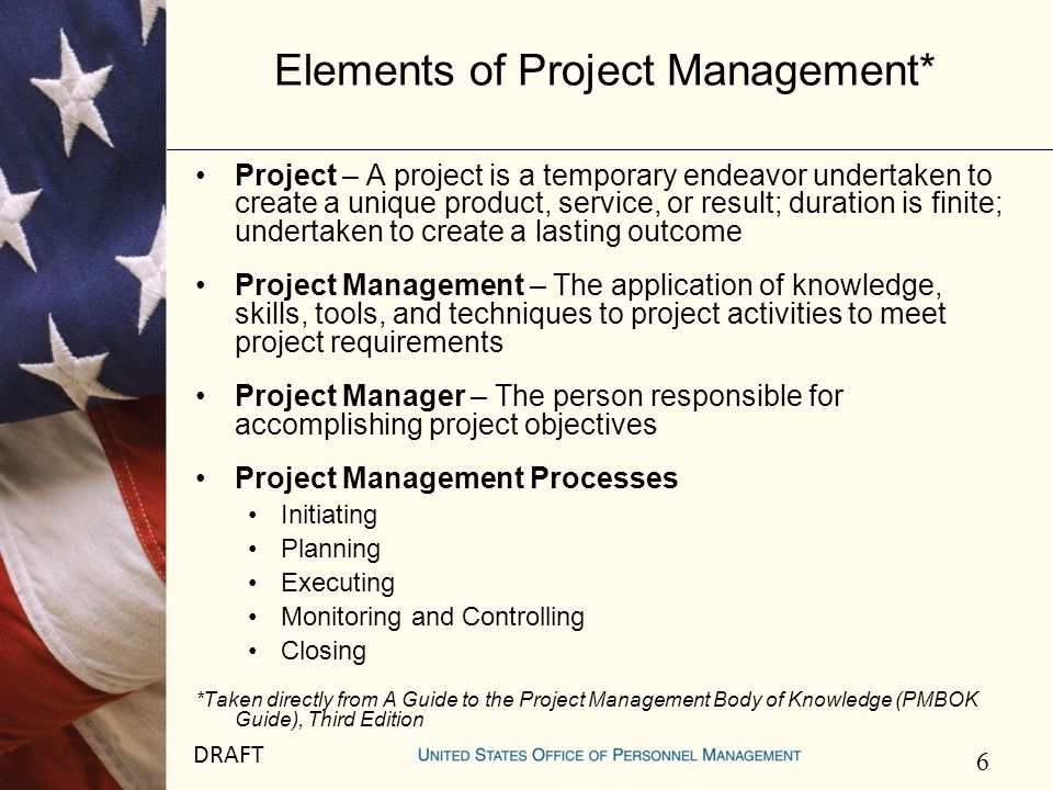 7 DRAFT Elements of Project Management* (cont) Project Management Knowledge Areas Integration Management – to coordinate other processes Scope Management – to define and control what is and is not included in the project Time Management – to accomplish timely project completion Cost (or Budget) Management – to ensure that the project is completed on budget Quality Management – to ensure that project satisfies the needs for which it was undertaken HR Management – to organize and manage the project team Communications Management – to ensure the timely and appropriate generation, distribution, storage and retrieval of project information Risk Management – to increase the probability of positive events and decrease the probability of adverse events Procurement Management – To purchase or acquire necessary resources outside of the project team *Taken directly from A Guide to the Project Management Body of Knowledge (PMBOK Guide), Third Edition