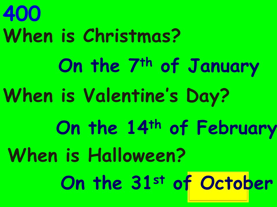 400 When is Christmas.When is Valentine's Day. When is Halloween.
