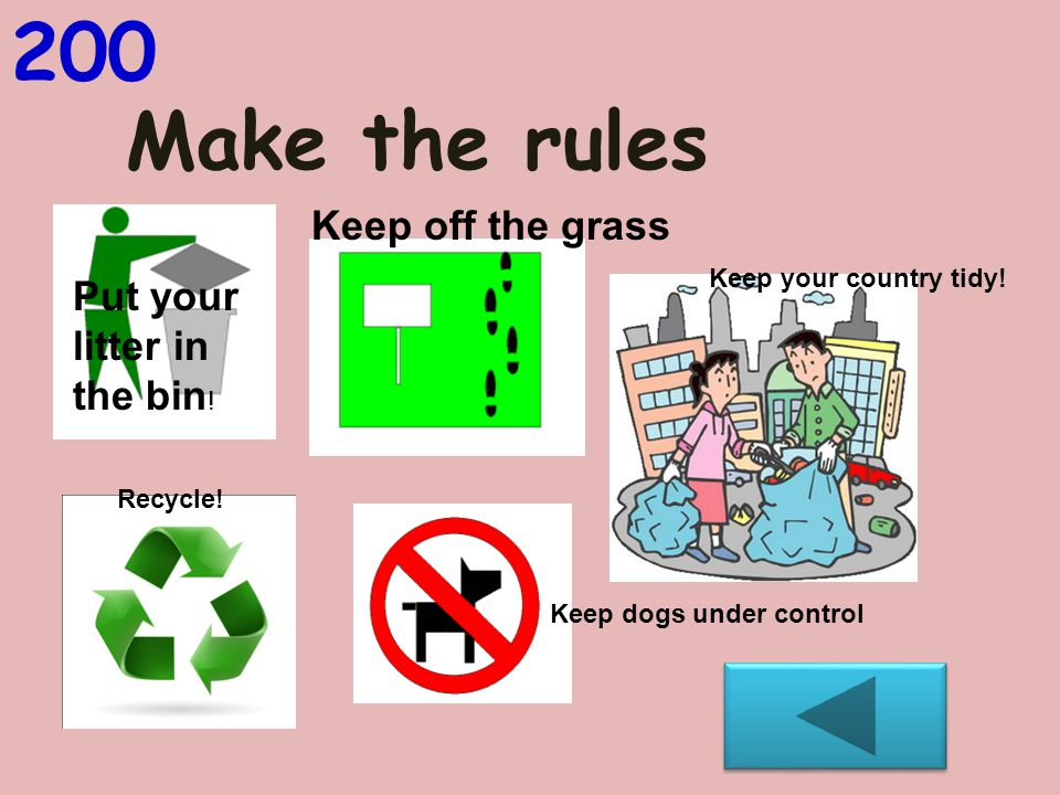 Make the rules 200 Put your litter in the bin .Keep off the grass Keep your country tidy.