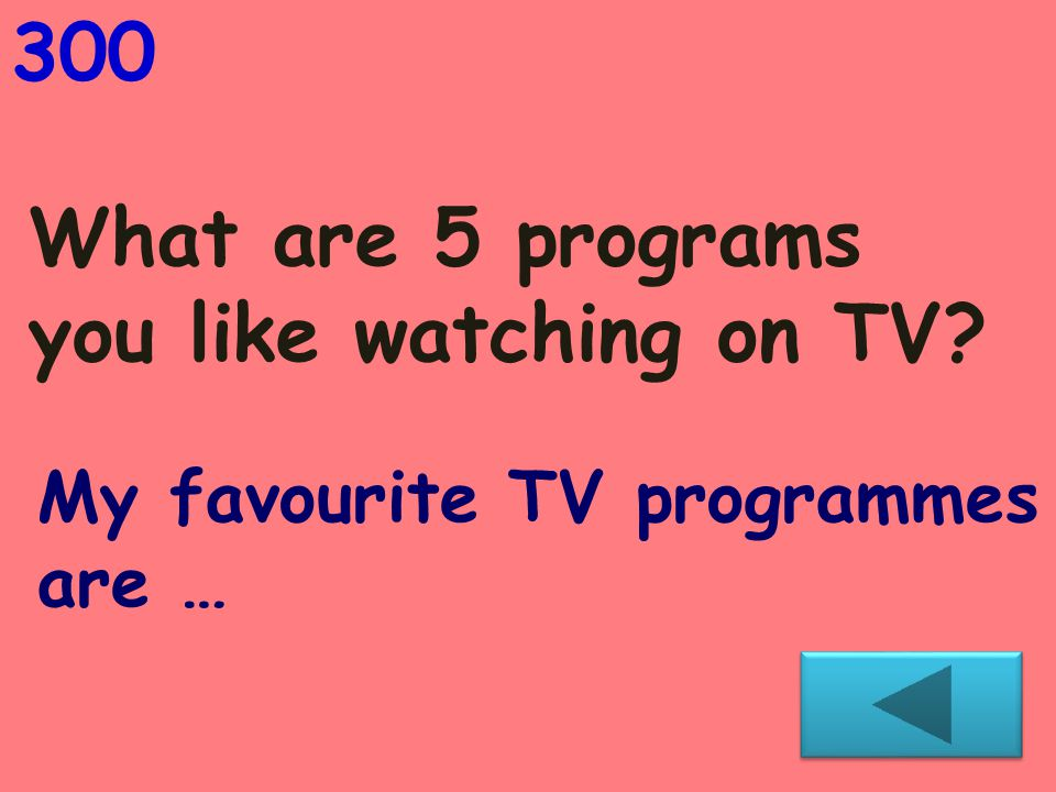 What are 5 programs you like watching on TV? 300 My favourite TV programmеs are …