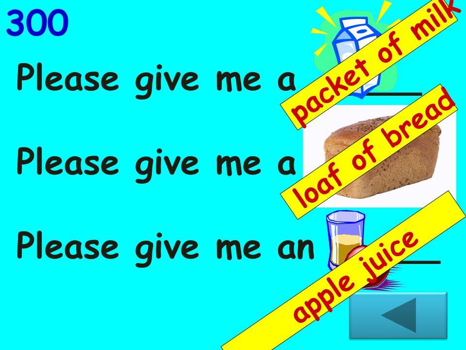 Please give me a _____ Please give me a _____ Please give me an _____ 300 loaf of bread packet of milk apple juice