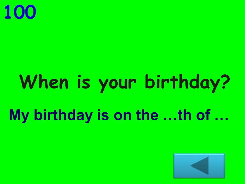 When is your birthday? 100 My birthday is on the …th of …