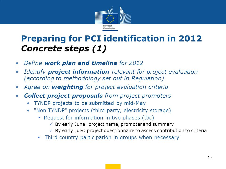 Preparing for PCI identification in 2012 Concrete steps (2) Public consultation Launch on 13 June with Information Day (tbc) Report to be published by each group in September/ October 2012 Evaluate projects (with technical assistance where necessary) Agree on pilot list of projects of common interest by end 2012