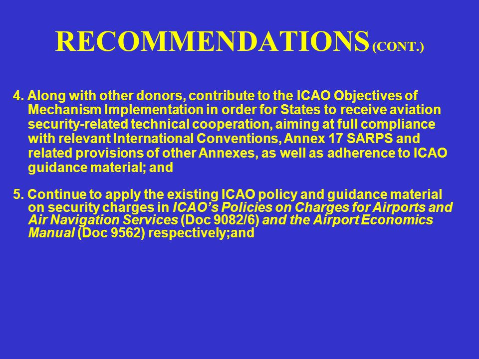 RECOMMENDATIONS ICAO: 1.Establish an ICAO Aviation Security Follow-up Programme and seek additional resources, similar to the Technical Co-operation Bureau's follow up programme, which would enable the States to obtain technical cooperation in preparing necessary documentation and in resource mobilization on aviation security matters; Cooperative Aviation Security Programmes for South East Asia (CASP-SEA) 2.Promote the use of the ICAO Objectives Implementation Mechanism as a means for States to obtain technical cooperation, as required for the rectification of deficiencies identified during aviation security evaluations and audits; 3.