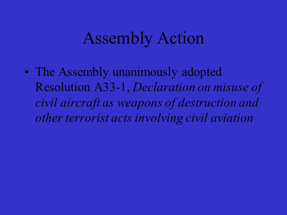 Assembly Resolution A33-1 Urges all Contracting States –to strengthen cooperation … investigation ; –to intensify their efforts to achieve full implementation and enforcement of multilateral conventions as well as the ICAO SARPs ; –to contribute to the ICAO Mechanism and for a special funding for urgent action ;