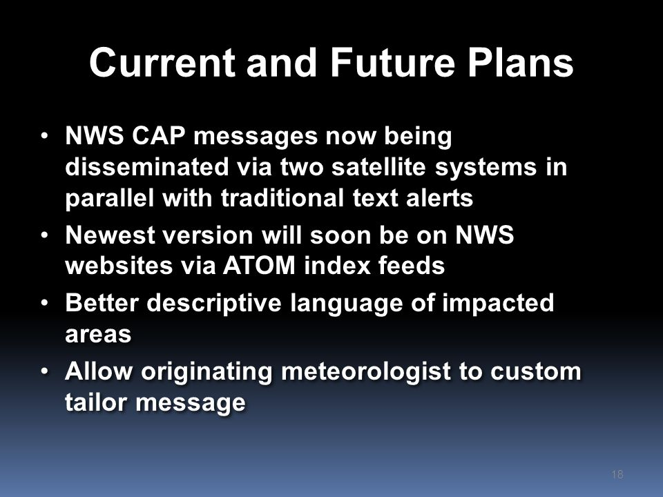 Summary NWS has been using CAP to send short messages to cell phones located in impacted areas since June 2012 Early results are positive with some affected citizens crediting system to saving lives Lessons learned center less around the technology and more around the message content and public outreach NWS has been using CAP to send short messages to cell phones located in impacted areas since June 2012 Early results are positive with some affected citizens crediting system to saving lives Lessons learned center less around the technology and more around the message content and public outreach 19