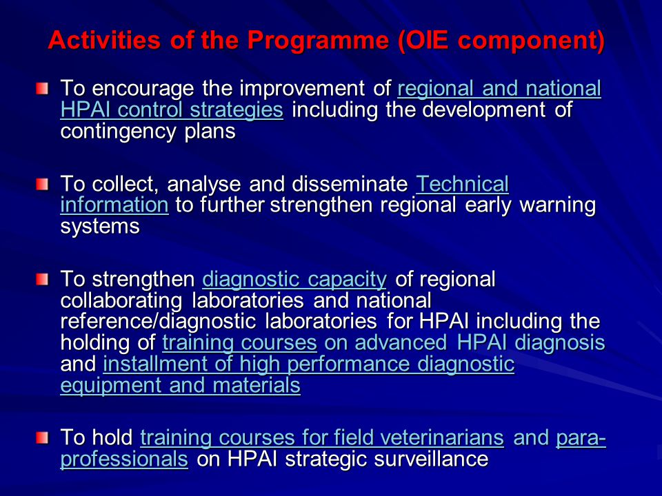 Japan/OIE Special Trust Fund Programme for AI Control Government of JapanOIE Paris (HQ) National Level Regional Level OIE Tokyo Capacity building Capacity building : Software; Software; Support to Control Strategy Development, Capacity building of diagnosis and surveillance, etc., Training for veterinarians and para-professionals on strategic surveillance (meetings, hands-on workshops, etc.) Hardware; Hardware; Provision of laboratory diagnostic equipment and materials for capacity building OIE Project Coordinator in Bangkok Development of National Strategies and Training Development of Epidemiology Information Systems (computer software) Development of Regional Strategies including contingency plans, information sharing for early warning Regional Meetings with CVOs and other national officers for initiation and evaluation of activities