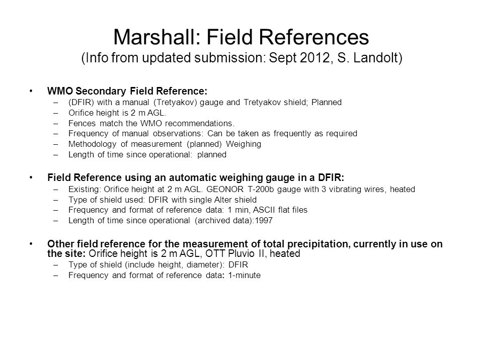 Marshall: Instruments Provided by the Host Instrument TypeInstrument Make and ModelConfiguration instrum in same config Shield type (if applicable)Other configuration information Weighing GaugeGEONOR (600ml)UnshieldedHeated orifice1 Weighing GaugeGEONOR (600ml)Single AlterHeated orifice with 16 slats1 Weighing GaugeGEONOR (600 ml)Single AlterHeated orifice with 18 slats1 Weighing GaugeGEONOR (600 ml) Double Alter, 6-foot diameter outer shield Heated orifice1 Weighing GaugeGEONOR (600 ml) Double Alter, 8-foot diameter outer shield Heated orifice1 Weighing GaugeGEONOR (600 ml)Double Alter, NOAA HCRNHeated orifice2 Weighing GaugeGEONOR (600 ml)Belfort Double AlterHeated Orifice1 Weighing GaugeGEONOR (600 ml)2/3-scale DFIRHeated Orifice1 Weighing GaugeBelfort AEPG 600 (600 ml)2/3-scale DFIRHeated Orifice1 Weighing GaugeBelfort AEPG 600 (600 ml)Belfort Double AlterHeated Orifice1 Weighing GaugeBelfort AEPG 600 (600 ml)Double AlterHeated Orifice1 Weighing GaugeOTT Pluvio2Belfort Double AlterHeated orifice1 Weighing Gaugee OTT Pluvio2Tretyakov shield Heated orifice 1 Hotplate Yankee Environmental Systems None 1 to 3 Weighing GaugeOTT Pluvio1 Tretyakov shield with outer Alter shield Heated orifice1 Heated Tipping Bucket Gauge Hydrological Services Heated TB3Double Alter, NOAA HCRNHeated orifice2