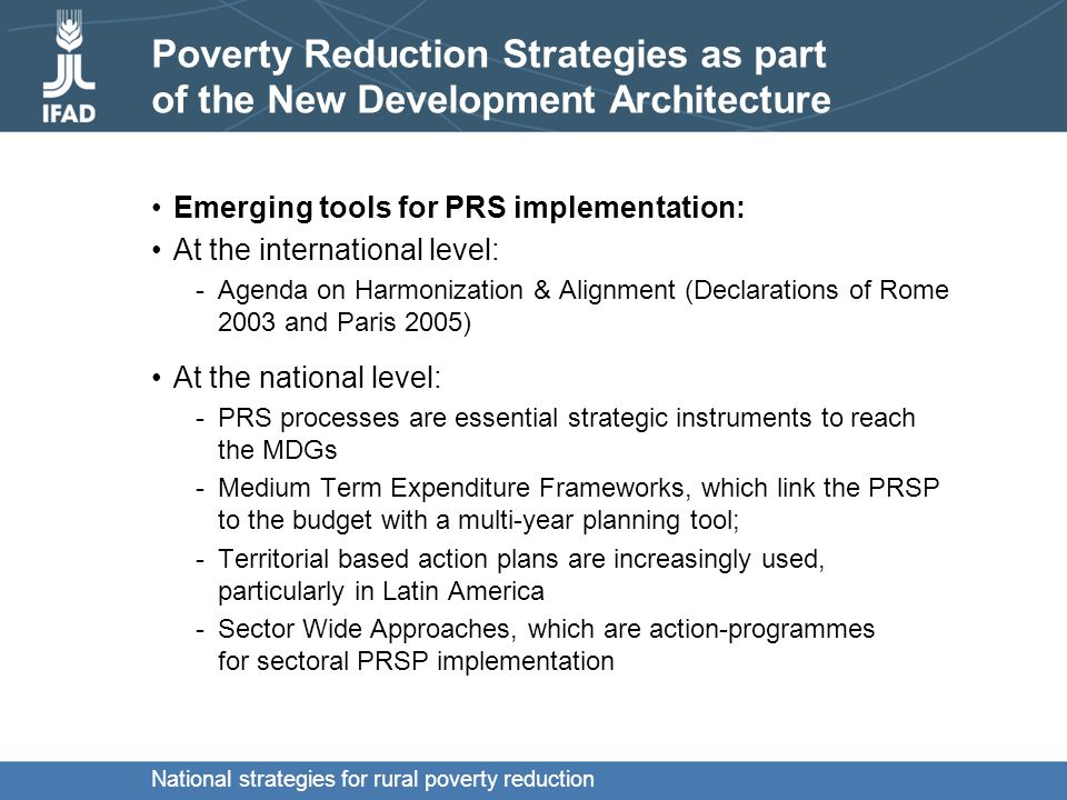 National strategies for rural poverty reduction Emerging features of PRS implementation Outside the PRSP framework: strategies are better integrated in national policies and budgetary processes implementation is through existing mechanisms and frameworks great variety of situations and outcomes.