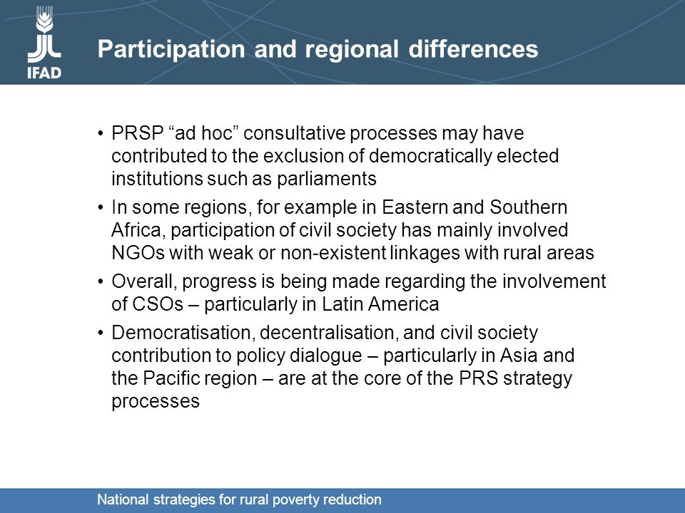 National strategies for rural poverty reduction Scope and instruments Most strategies have not considered the full range of policy actions required for growth and poverty reduction The focus is largely on public expenditure for social sectors rather than on pro-poor policy reforms PRSPs started as all-encompassing and general strategies, but are becoming better focused with increasing linkages to existing policy tools.