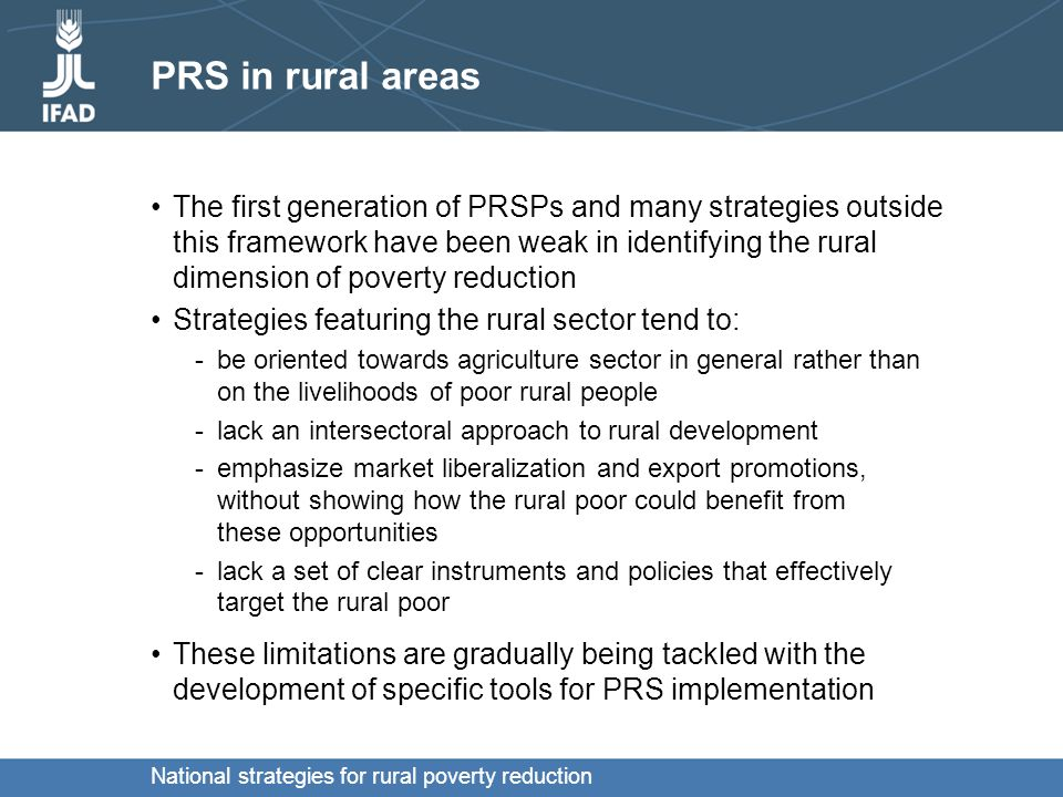 National strategies for rural poverty reduction Poverty Reduction Strategies as part of the New Development Architecture Emerging tools for PRS implementation: At the international level: -Agenda on Harmonization & Alignment (Declarations of Rome 2003 and Paris 2005) At the national level: -PRS processes are essential strategic instruments to reach the MDGs -Medium Term Expenditure Frameworks, which link the PRSP to the budget with a multi-year planning tool; -Territorial based action plans are increasingly used, particularly in Latin America -Sector Wide Approaches, which are action-programmes for sectoral PRSP implementation
