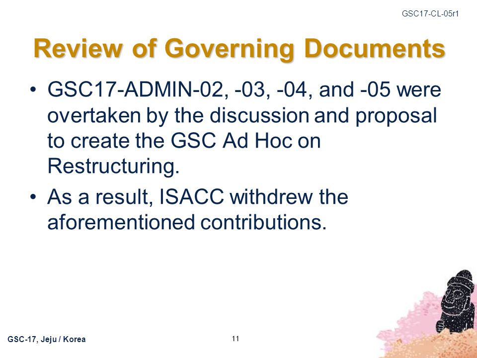 GSC17-CL-05r1 GSC-17, Jeju / Korea 12 ADMIN WG at GSC-18 The ADMIN WG recommends meeting during the GSC-18 meetings, subject to possible changes that may be recommended by the Ad Hoc on Restructuring.