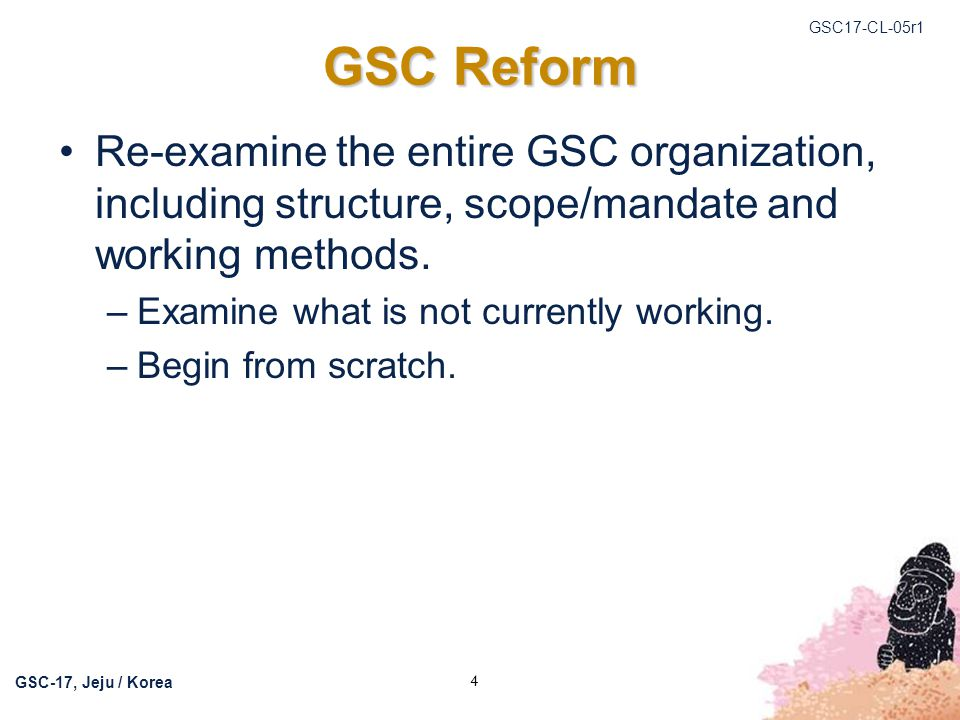 GSC17-CL-05r1 GSC-17, Jeju / Korea 5 GSC Reform Summary of scope/mandate discussions: –Collaboration and cooperation Focus on strategic issues Focus on technical issues –Sharing of information on experiences –Bring together leadership/management on a regular basis to network Discussion topics should focus on more strategic matters and not static HISs.