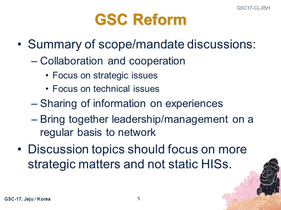 GSC17-CL-05r1 GSC-17, Jeju / Korea 6 GSC Reform Consider umbrella model to allow technical topics to be discussed outside of GSC Plenary meetings.