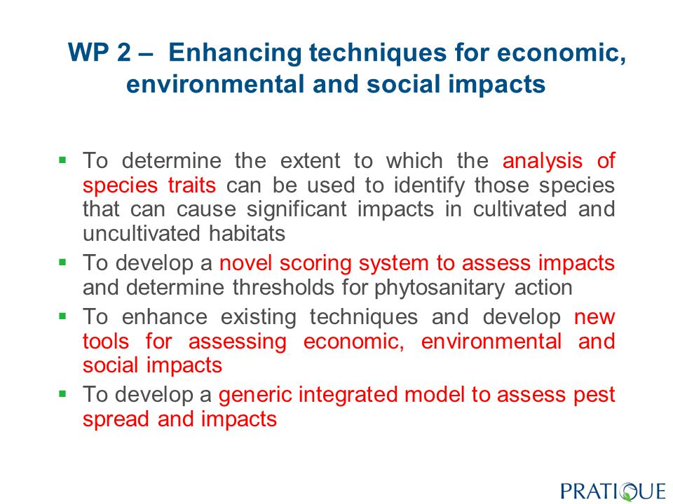 WP 3 – Enhancing techniques for standardising and summarising pest risk assessments  To enhance the consistency and standardisation of pest risk assessments by identifying and applying appropriate criteria  To develop and test new techniques for quantifying uncertainty in pest risk assessments  To enhance techniques for mapping endangered areas taking current and future climate, land use and economic impacts into account  To develop and test new techniques for summarising and communicating overall risk in pest risk assessment