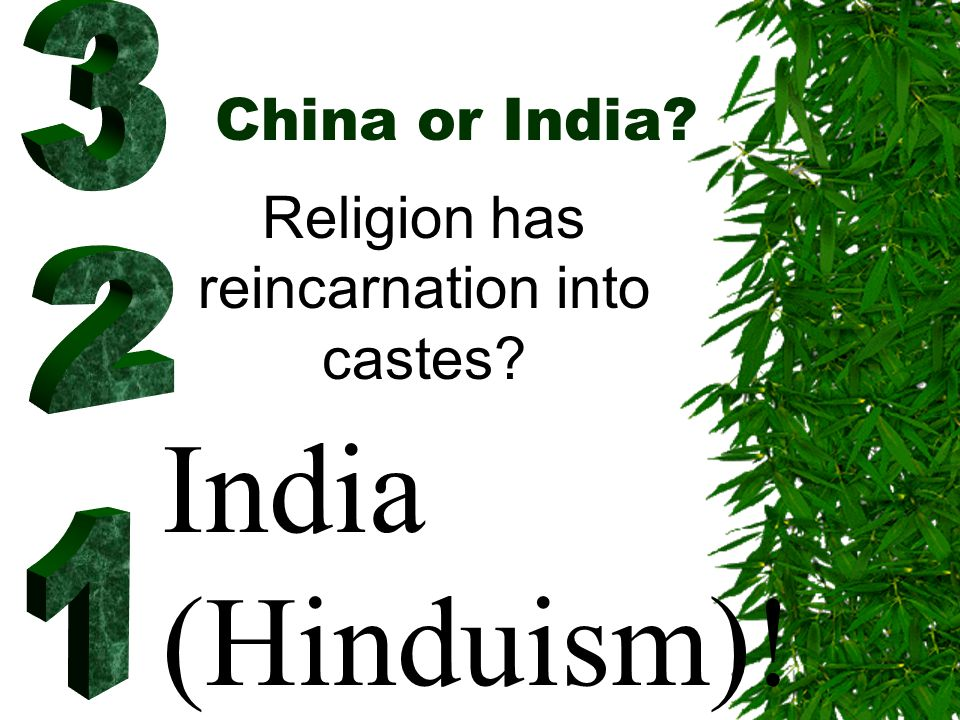 China or India? Religion has reincarnation into castes? India (Hinduism)!