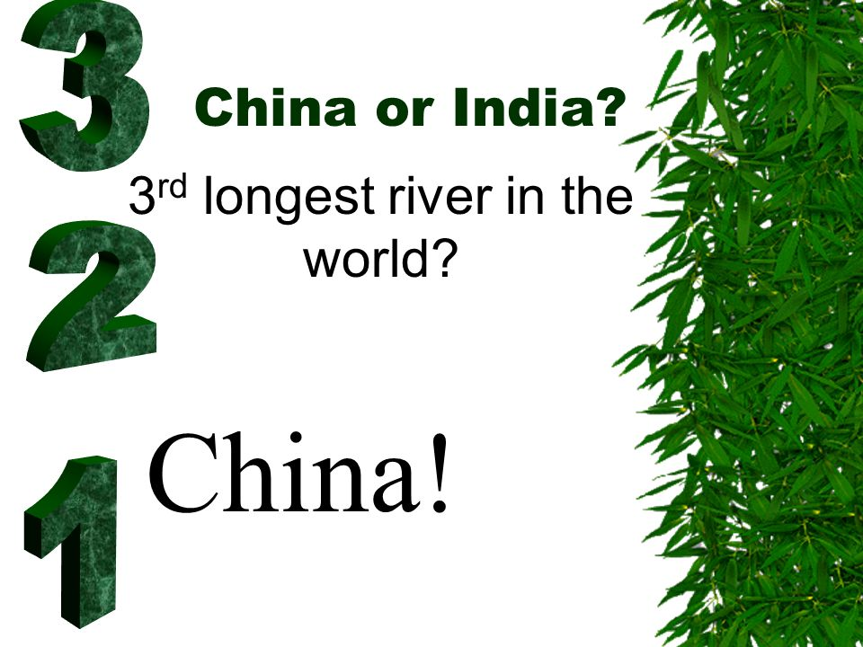 China or India? 3 rd longest river in the world? China!