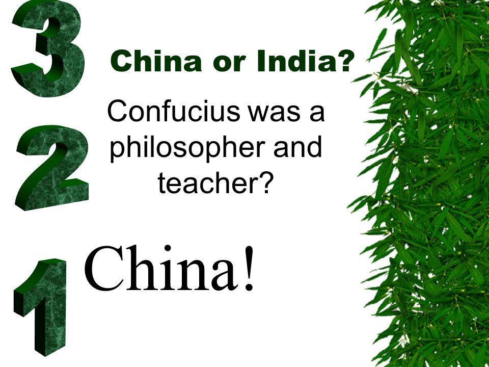 China or India? Confucius was a philosopher and teacher? China!