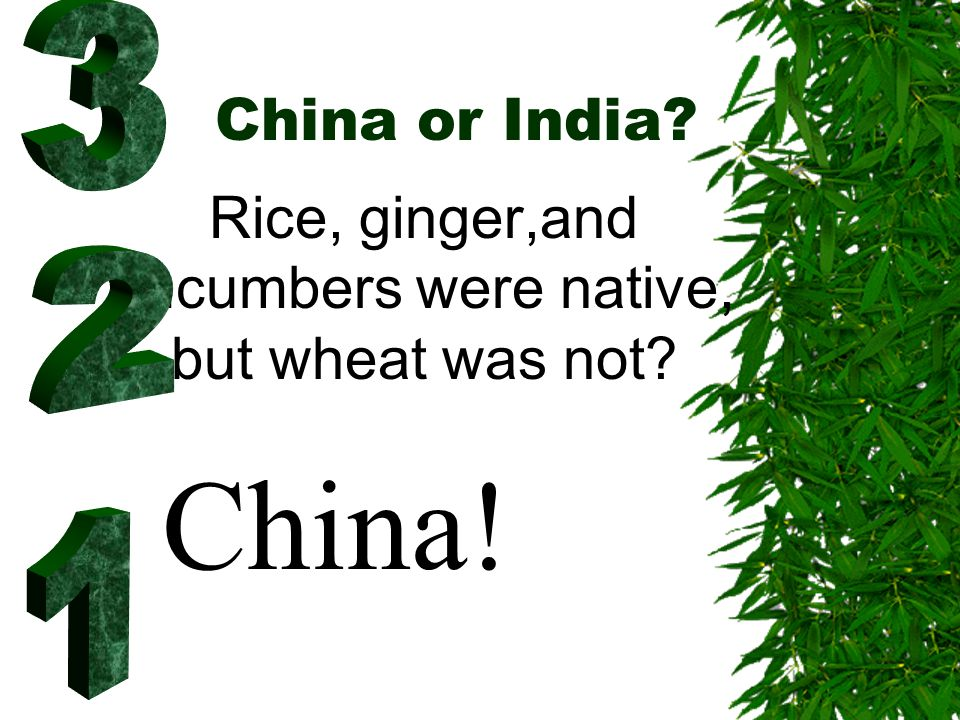 China or India? Rice, ginger,and cucumbers were native, but wheat was not? China!