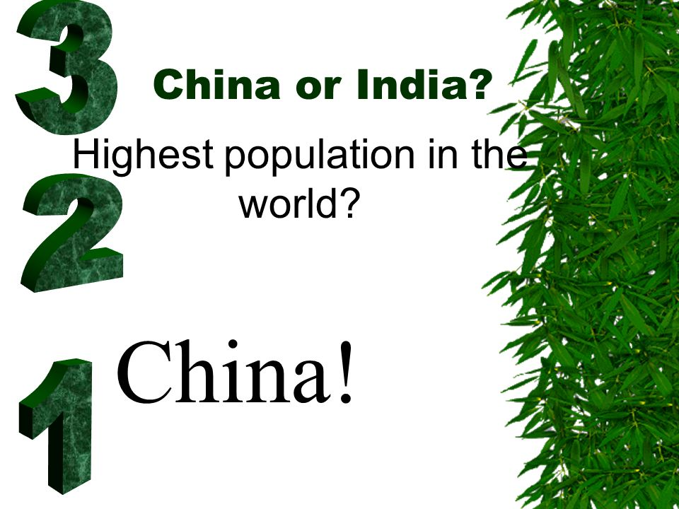 China or India? Highest population in the world? China!