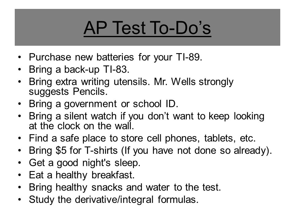 The AP Test Day Schedule 7:15 AM - Meet in the West Commons for t- shirt distribution and 5-Time Pep Rally 7:40 AM - Report to testing rooms 7:55 AM - 5-Time Rally Cheer 8:00 AM - AP Calculus BC Dominance 12:00 PM - Celebrate Times and events subject to change.