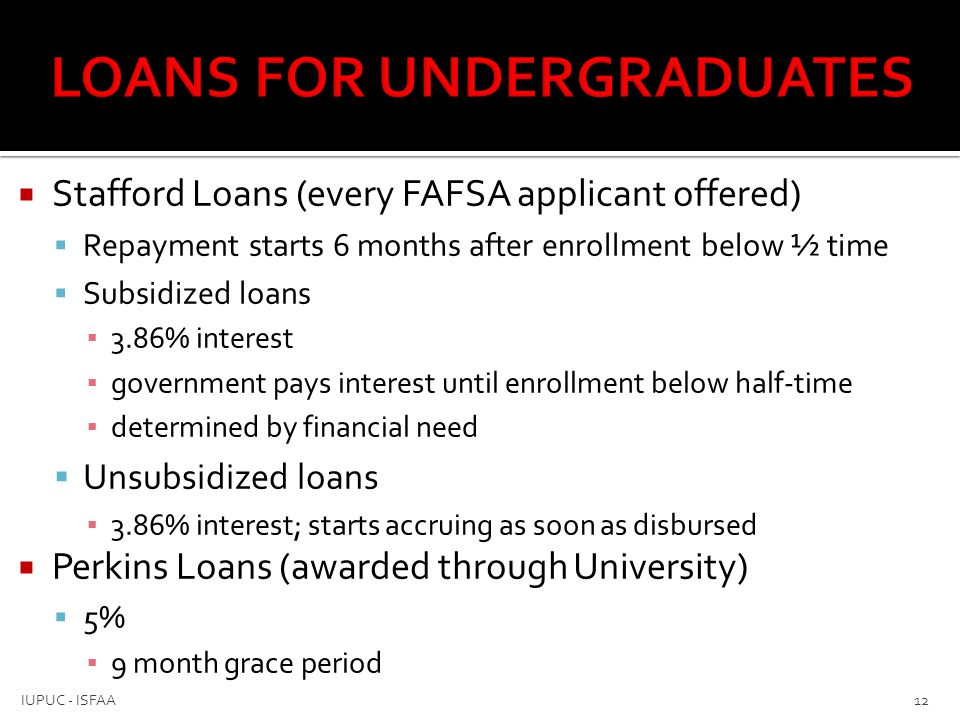  Private Loans  Varies upon credit (might need co-signer)  Flexible repayment  Parent PLUS loans (for dependent students)  Denial allows student additional unsubsidized loans  7.9% ▪ Repayment starts 60 days after final disbursement ▪ parent can request deferment through lender 13 IUPUC - ISFAA