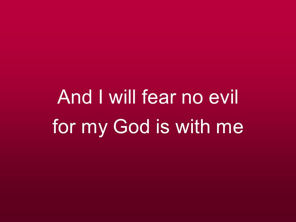 And if my God is with me whom then shall I fear Whom then shall I fear