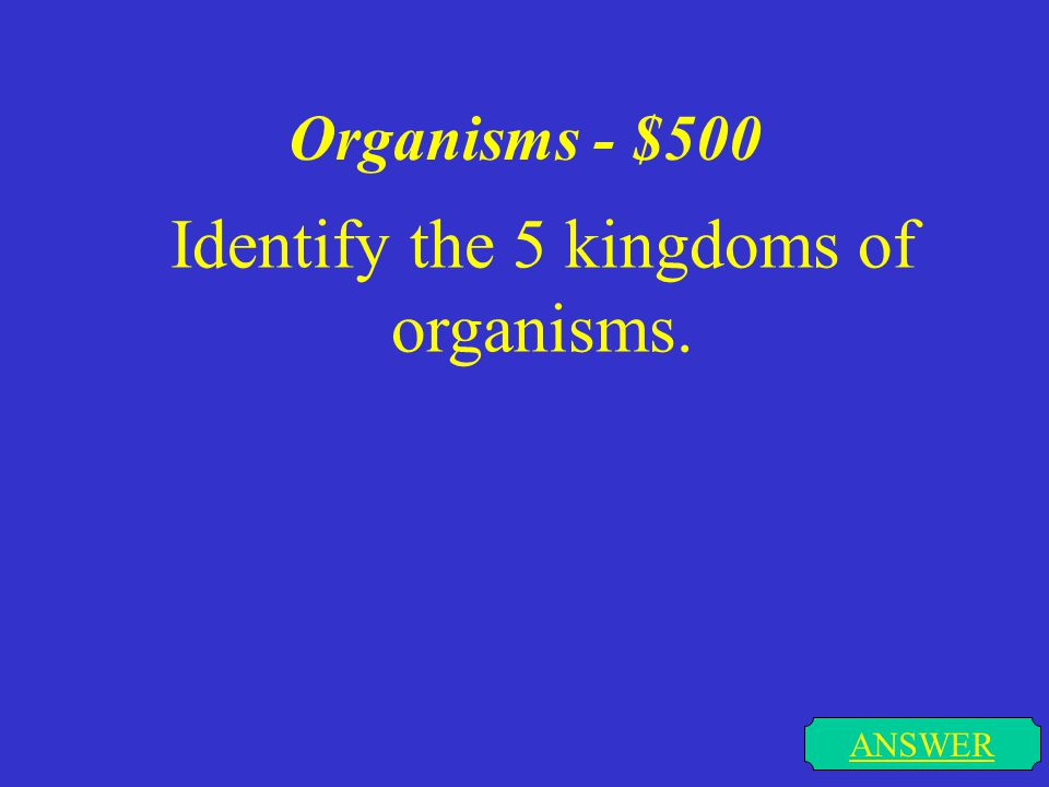 Organisms - $500 ANSWER Identify the 5 kingdoms of organisms.