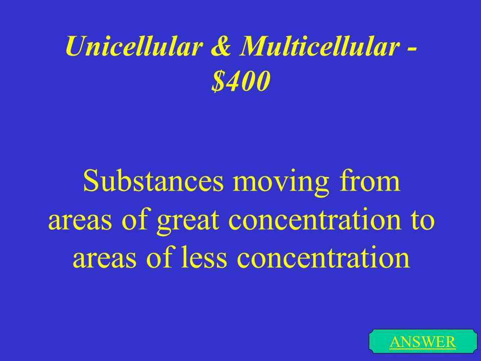 Unicellular & Multicellular - $400 ANSWER Substances moving from areas of great concentration to areas of less concentration