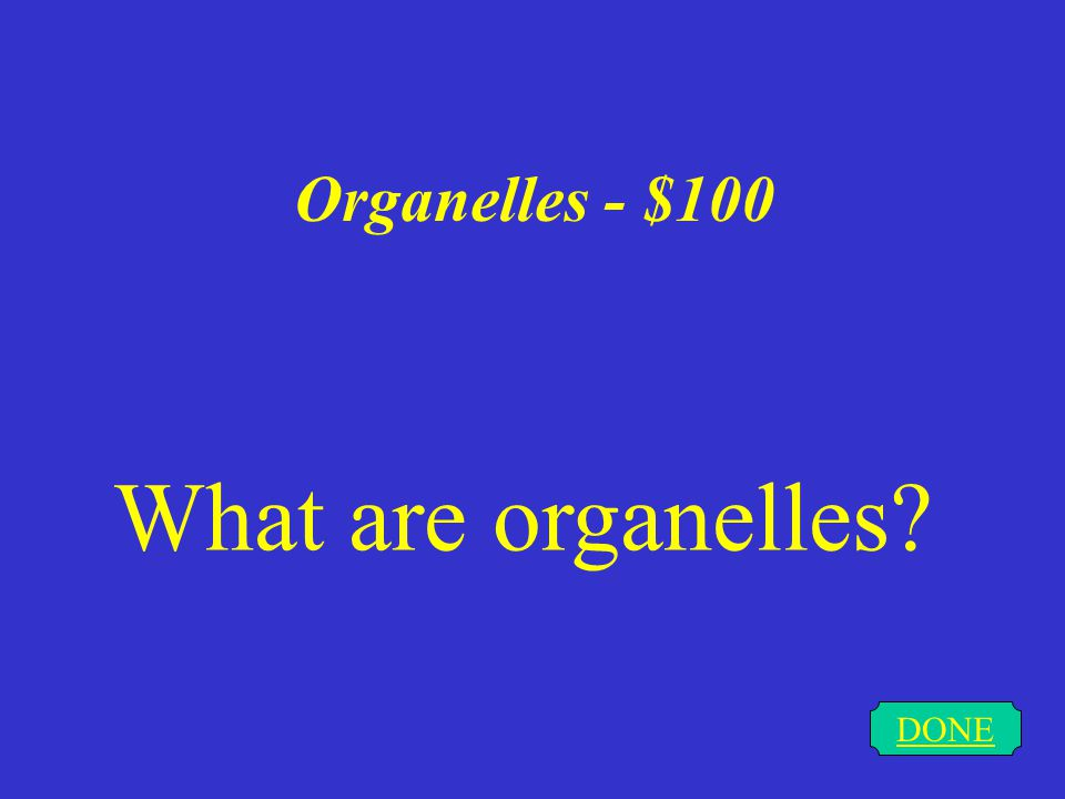 Organelles - $100 DONE What are organelles?