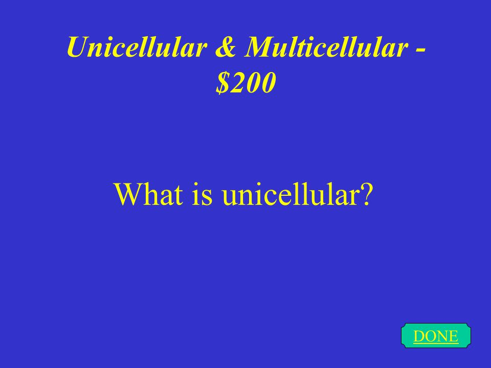 Unicellular & Multicellular - $200 DONE What is unicellular?