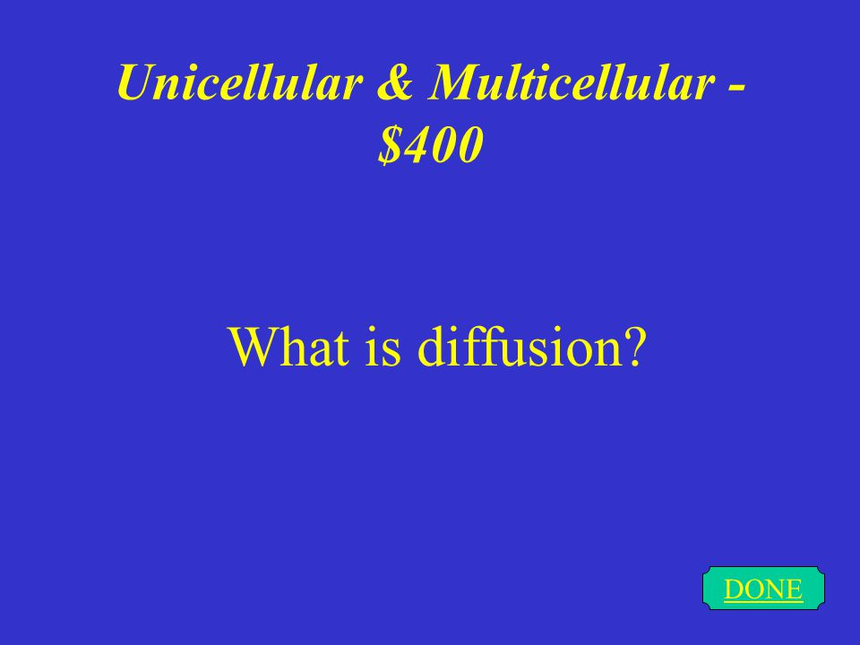 Unicellular & Multicellular - $400 DONE What is diffusion?