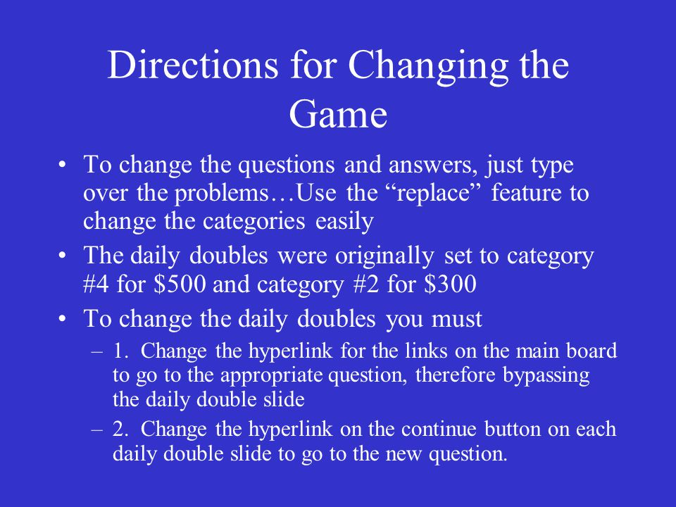 Directions for Changing the Game To change the questions and answers, just type over the problems…Use the replace feature to change the categories easily The daily doubles were originally set to category #4 for $500 and category #2 for $300 To change the daily doubles you must –1.