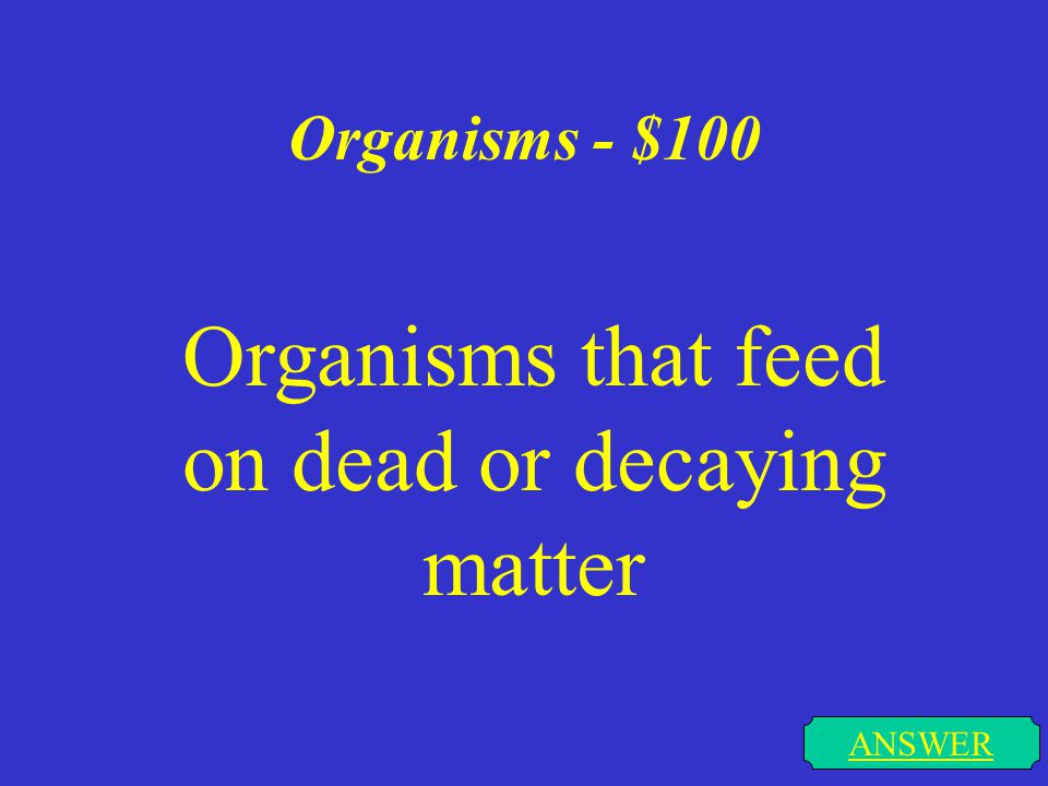 Organisms - $100 ANSWER Organisms that feed on dead or decaying matter