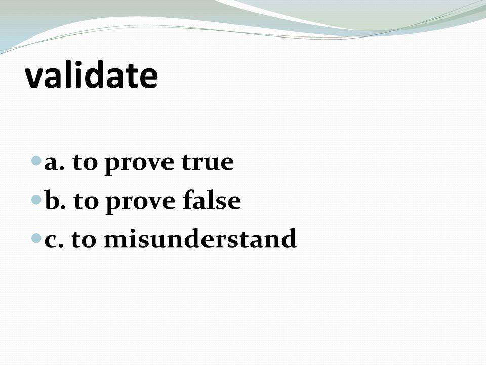 misconstrue a. to invent a lie b. to show to be true c. to misinterpret