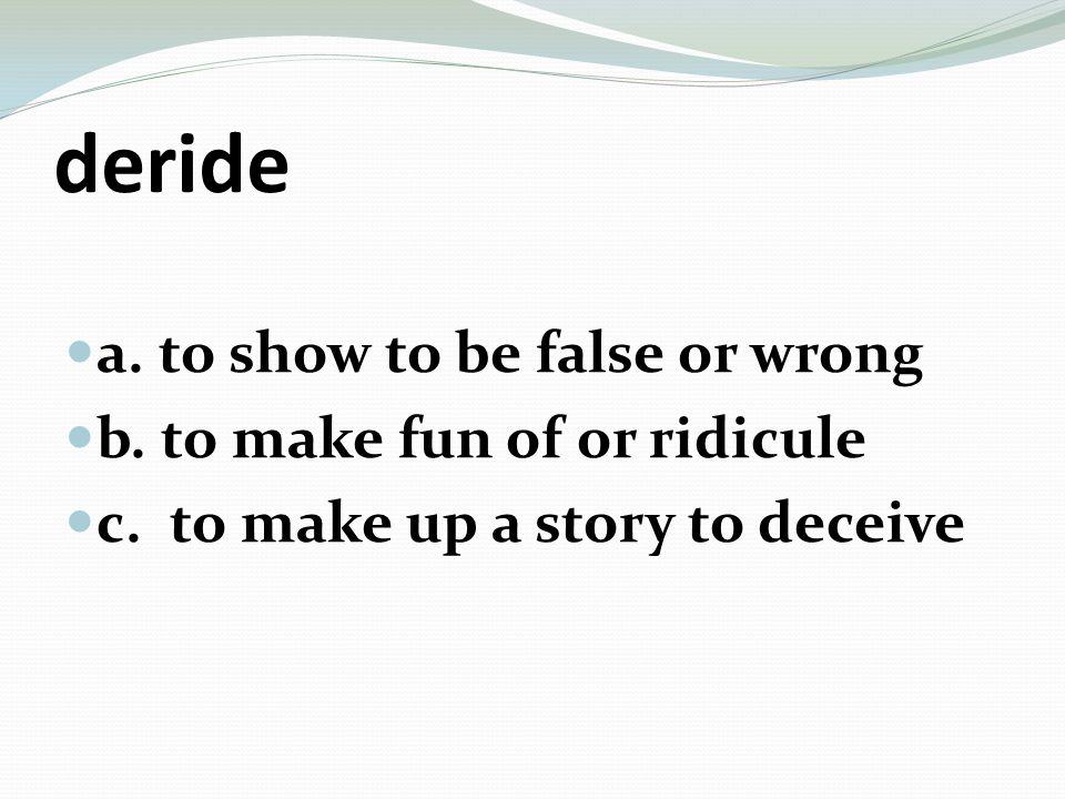 fabricate a. to invent a lie b. to show to be true c. to ridicule