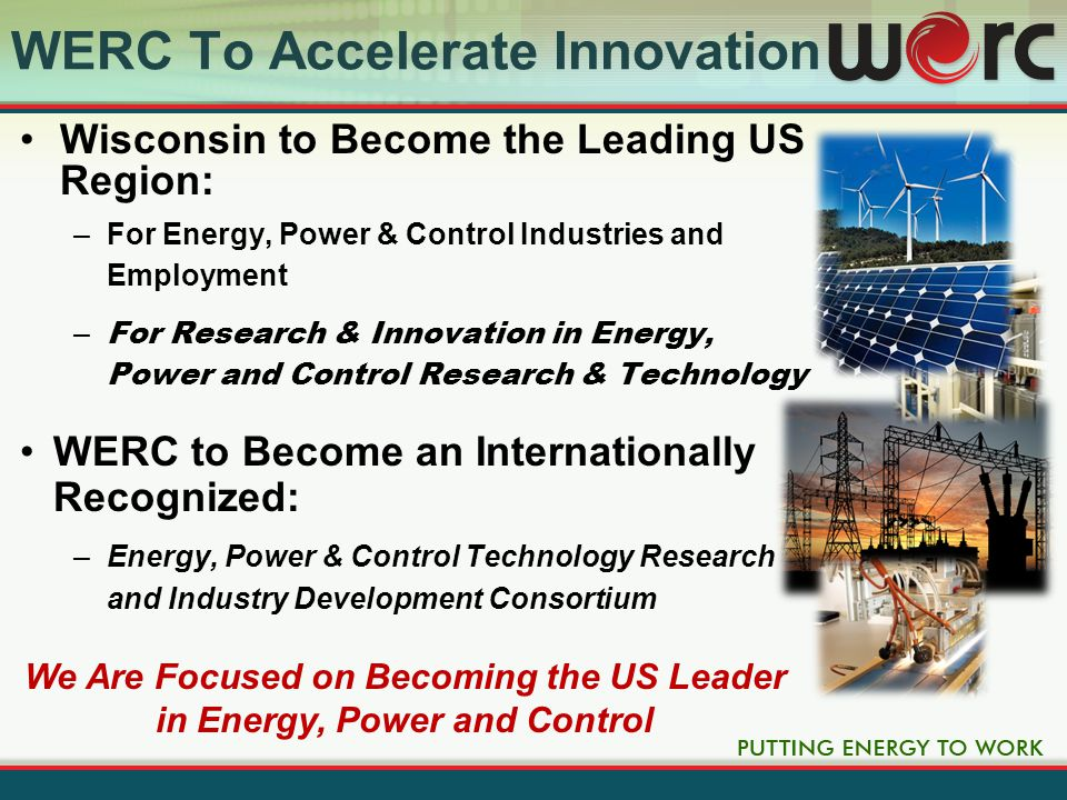 WERC Technology Cluster Energy Energy + Renewable Fossil Nuclear Bioenergy Storage Conservation Power Power + Transmission Distribution Efficiency Conversion Quality MonitoringControl Industrial Automation Building Automation Wind & Solar Control Energy Management SMART Grid We Are Creating the Future of Energy, Power & Control