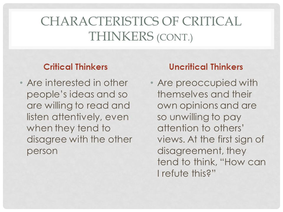 CHARACTERISTICS OF CRITICAL THINKERS (CONT.) Critical Thinkers Recognize that extreme views (whether conservative or liberal ) are seldom correct, so they avoid them, practice fairmindedness, and seek a balanced view Uncritical Thinkers Ignore the need for balance and give preference to views that support their established views